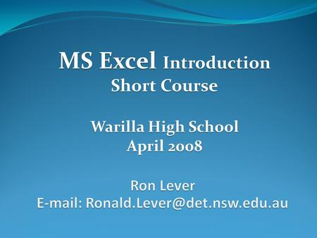 MS Excel Introduction Short Course Warilla High School April 2008.