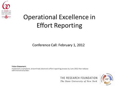 Operational Excellence in Effort Reporting Vision Statement: Implement a compliant, streamlined, electronic effort reporting process by June 2012 that.