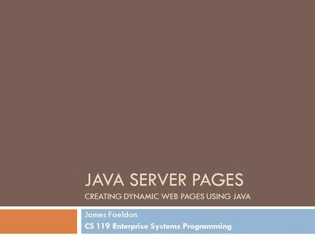 JAVA SERVER PAGES CREATING DYNAMIC WEB PAGES USING JAVA James Faeldon CS 119 Enterprise Systems Programming.