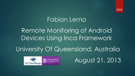 Fabian Lema Wk8 Remote Monitoring of Android Devices Using Inca Framework University Of Queensland, Australia August 21, 2013.