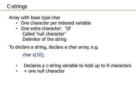 Array with base type char One character per indexed variable One extra character: '\0' Called 'null character' Delimiter of the string To declare a string,