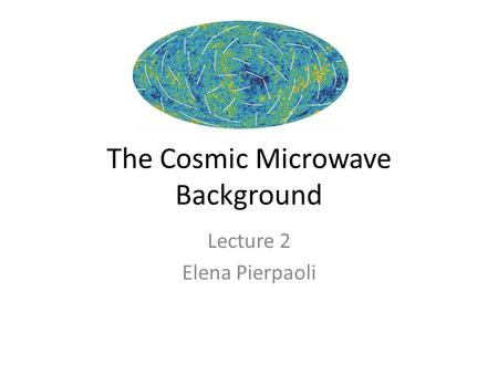 The Cosmic Microwave Background Lecture 2 Elena Pierpaoli.