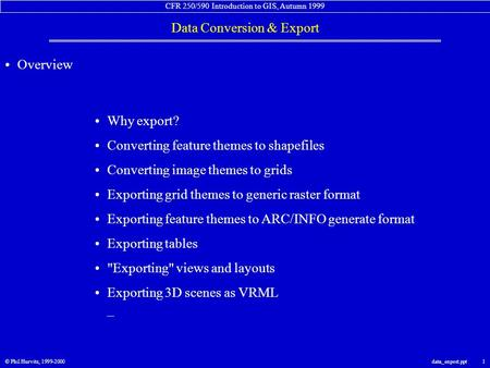 CFR 250/590 Introduction to GIS, Autumn 1999 Data Conversion & Export © Phil Hurvitz, 1999-2000data_export.ppt 1 Overview Why export? Converting feature.