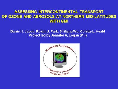 ASSESSING INTERCONTINENTAL TRANSPORT OF OZONE AND AEROSOLS AT NORTHERN MID-LATITUDES WITH GMI Daniel J. Jacob, Rokjin J. Park, Shiliang Wu, Colette L.