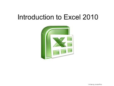 Introduction to Excel 2010 Written by: Andie Philo.