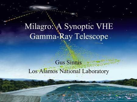 Milagro Gus Sinnis Milagro NSF Review July 18-19, 2005 Milagro: A Synoptic VHE Gamma-Ray Telescope Gus Sinnis Los Alamos National Laboratory.
