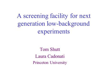 A screening facility for next generation low-background experiments Tom Shutt Laura Cadonati Princeton University.