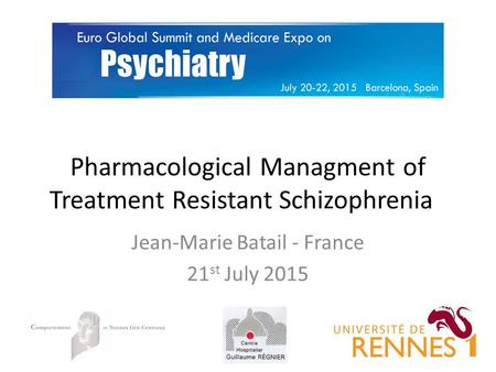 Pharmacological Managment of Treatment Resistant Schizophrenia Jean-Marie Batail - France 21 st July 2015.