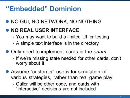 "1 ""Embedded"" Dominion NO GUI, NO NETWORK, NO NOTHING NO REAL USER INTERFACE You may want to build a limited UI for testing A simple text interface is in."