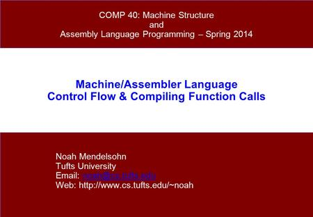 Machine/Assembler Language Control Flow & Compiling Function Calls Noah Mendelsohn Tufts University   Web: