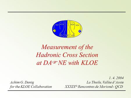 Measurement of the Hadronic Cross Section at DA F NE with KLOE Achim G. Denig for the KLOE Collaboration 1. 4. 2004 La Thuile, Vallée d'Aoste XXXIX th.