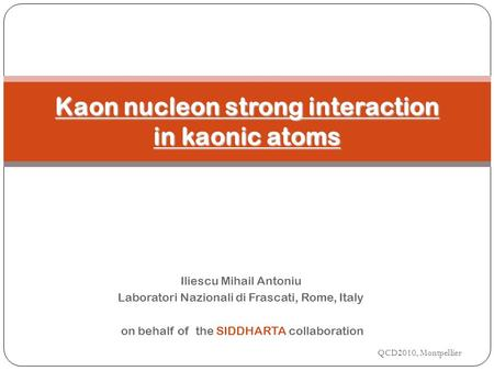 Iliescu Mihail Antoniu Laboratori Nazionali di Frascati, Rome, Italy on behalf of the SIDDHARTA collaboration QCD2010, Montpellier Kaon nucleon strong.