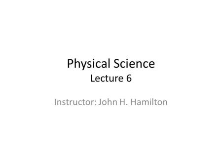 Physical Science Lecture 6 Instructor: John H. Hamilton.