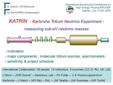 KATRIN - Karlsruhe Tritium Neutrino Experiment - measuring sub-eV neutrino masses G. Drexlin, FZ Karlsruhe for the KATRIN Collaboration International Europhysics.