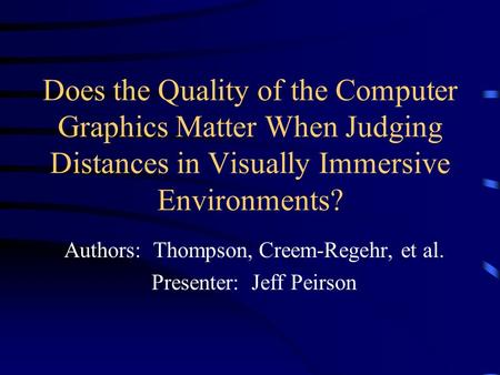 Does the Quality of the Computer Graphics Matter When Judging Distances in Visually Immersive Environments? Authors: Thompson, Creem-Regehr, et al. Presenter: