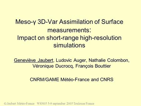 Meso-γ 3D-Var Assimilation of Surface measurements : Impact on short-range high-resolution simulations Geneviève Jaubert, Ludovic Auger, Nathalie Colombon,