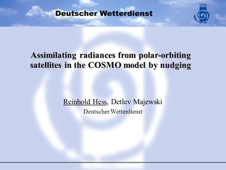 Assimilating radiances from polar-orbiting satellites in the COSMO model by nudging Reinhold Hess, Detlev Majewski Deutscher Wetterdienst.