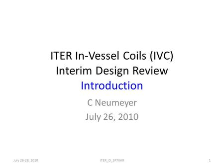 ITER In-Vessel Coils (IVC) Interim Design Review Introduction C Neumeyer July 26, 2010 July 26-28, 20101ITER_D_3F7XHR.