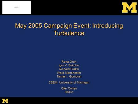 R. Oran csem.engin.umich.edu SHINE 09 May 2005 Campaign Event: Introducing Turbulence Rona Oran Igor V. Sokolov Richard Frazin Ward Manchester Tamas I.