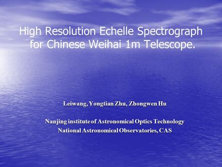 High Resolution Echelle Spectrograph for Chinese Weihai 1m Telescope. Leiwang, Yongtian Zhu, Zhongwen Hu Nanjing institute of Astronomical Optics Technology.