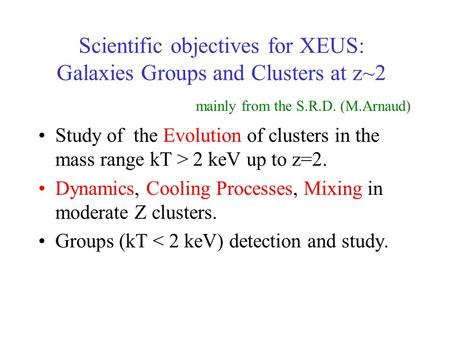 Scientific objectives for XEUS: Galaxies Groups and Clusters at z~2 Study of the Evolution of clusters in the mass range kT > 2 keV up to z=2. Dynamics,