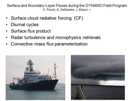 Surface and Boundary-Layer Fluxes during the DYNAMO Field Program C. Fairall, S. DeSzoeke, J. Edson, + Surface cloud radiative forcing (CF) Diurnal cycles.