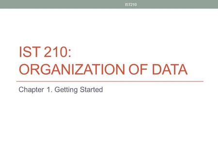 IST 210: ORGANIZATION OF DATA Chapter 1. Getting Started IST210 1.