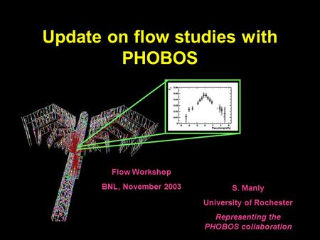 Update on flow studies with PHOBOS S. Manly University of Rochester Representing the PHOBOS collaboration Flow Workshop BNL, November 2003.