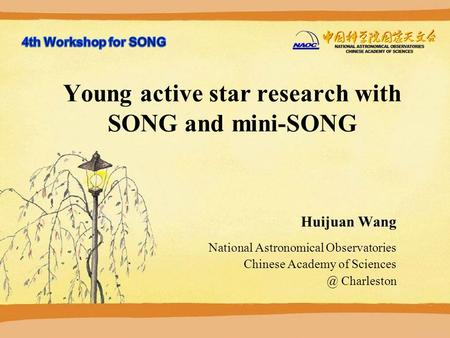 2015-10-14 Young active star research with SONG and mini-SONG Huijuan Wang National Astronomical Observatories Chinese Academy of Charleston.