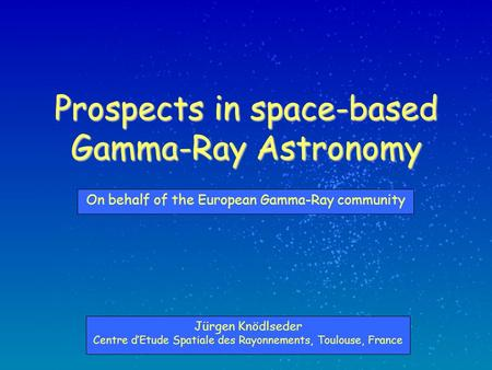 Prospects in space-based Gamma-Ray Astronomy Jürgen Knödlseder Centre d'Etude Spatiale des Rayonnements, Toulouse, France On behalf of the European Gamma-Ray.