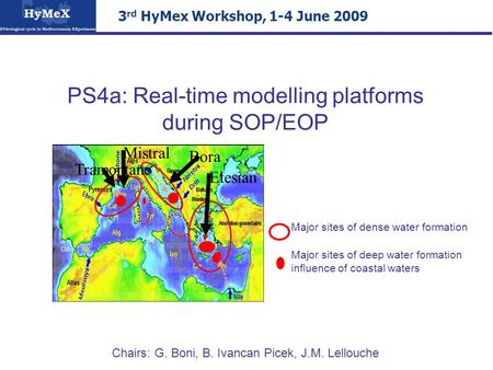 PS4a: Real-time modelling platforms during SOP/EOP Chairs: G. Boni, B. Ivancan Picek, J.M. Lellouche 3 rd HyMex Workshop, 1-4 June 2009 Mistral Tramontane.