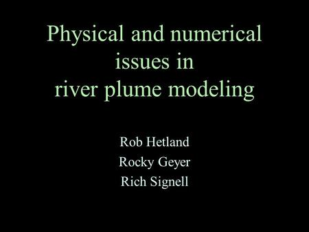 Physical and numerical issues in river plume modeling Rob Hetland Rocky Geyer Rich Signell.