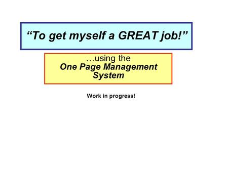 """To get myself a GREAT job!"" …using the One Page Management System Work in progress!"