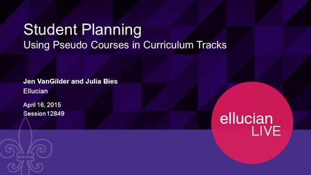 1 © 2015 ELLUCIAN. CONFIDENTIAL & PROPRIETARY | Session 12849 Student Planning Using Pseudo Courses in Curriculum Tracks Jen VanGilder and Julia Bies Ellucian.