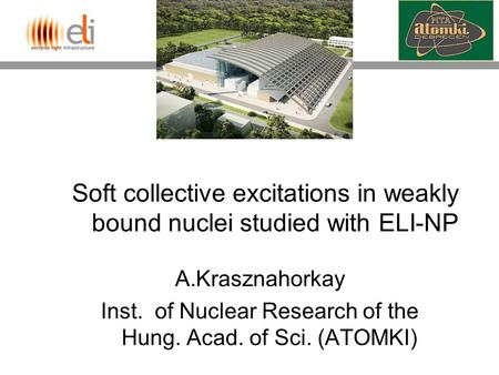 Soft collective excitations in weakly bound nuclei studied with ELI-NP A.Krasznahorkay Inst. of Nuclear Research of the Hung. Acad. of Sci. (ATOMKI)