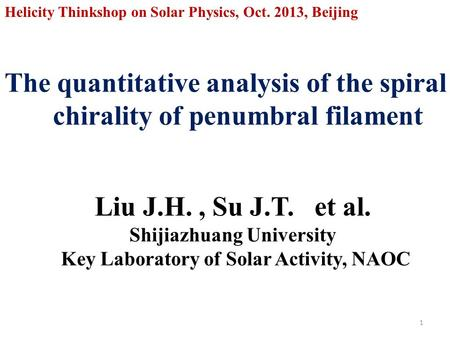 The quantitative analysis of the spiral chirality of penumbral filament 1 Helicity Thinkshop on Solar Physics, Oct. 2013, Beijing Liu J.H., Su J.T. et.