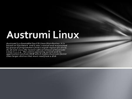 Austrumi is a bootable live CD Linux Distribution. It is based on Slackware and it was created and maintained by group of programmers from Latgale region.