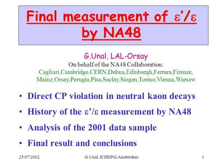 25/07/2002G.Unal, ICHEP02 Amsterdam1 Final measurement of  '/  by NA48 Direct CP violation in neutral kaon decays History of the  '/  measurement by.