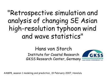 Retrospective simulation and analysis of changing SE Asian high-resolution typhoon wind and wave statistics Hans von Storch Institute for Coastal Research.