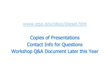 Www.epa.gov/otaq/diesel.htm Copies of Presentations Contact Info for Questions Workshop Q&A Document Later this Year.