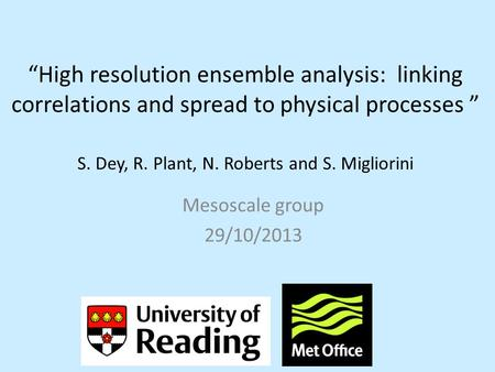 """High resolution ensemble analysis: linking correlations and spread to physical processes "" S. Dey, R. Plant, N. Roberts and S. Migliorini Mesoscale group."