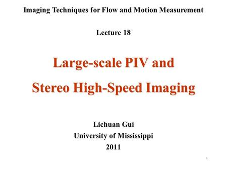 1 Imaging Techniques for Flow and Motion Measurement Lecture 18 Lichuan Gui University of Mississippi 2011 Large-scale PIV and Stereo High-Speed Imaging.