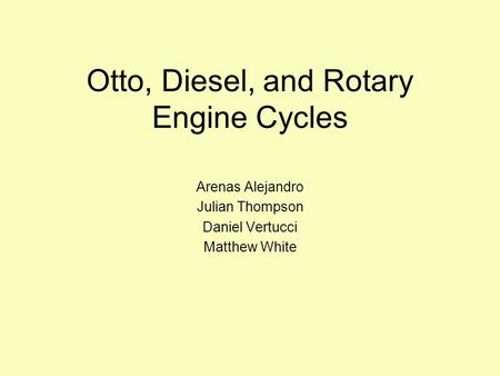 Otto, Diesel, and Rotary Engine Cycles Arenas Alejandro Julian Thompson Daniel Vertucci Matthew White.