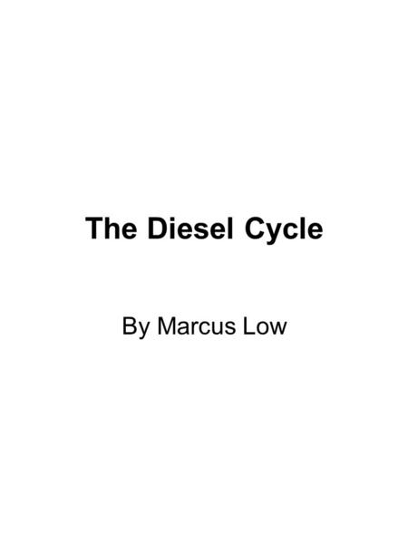 The Diesel Cycle By Marcus Low. What is the difference? The Diesel engine takes in JUST air. The compression ratio is higher, thus higher efficiency.