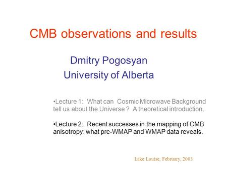 CMB observations and results Dmitry Pogosyan University of Alberta Lake Louise, February, 2003 Lecture 1: What can Cosmic Microwave Background tell us.