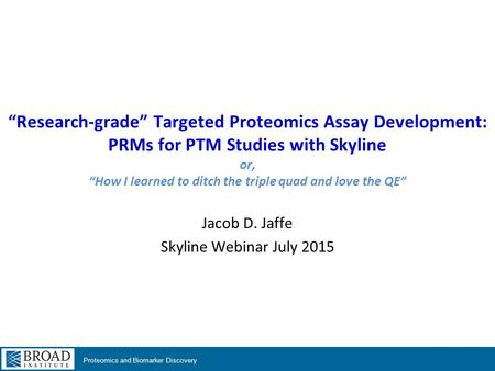 "Proteomics and Biomarker Discovery ""Research-grade"" Targeted Proteomics Assay Development: PRMs for PTM Studies with Skyline or, ""How I learned to ditch."