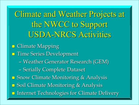 Climate and Weather Projects at the NWCC to Support USDA-NRCS Activities n Climate Mapping n Time Series Development –Weather Generator Research (GEM)