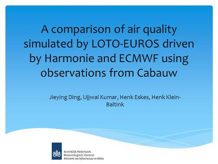 A comparison of air quality simulated by LOTO-EUROS driven by Harmonie and ECMWF using observations from Cabauw Jieying Ding, Ujjwal Kumar, Henk Eskes,