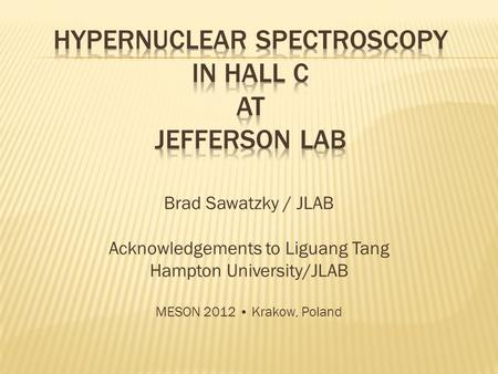 Brad Sawatzky / JLAB Acknowledgements to Liguang Tang Hampton University/JLAB MESON 2012 Krakow, Poland.