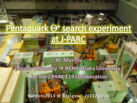 Contents 2 J-PARC E19 Collaboration 3 Pentaquark search 4 Genuine exotic hadron (uudds bar ) M = ~1540 MeV/c 2 (decay    KN) Situation is still controversial...